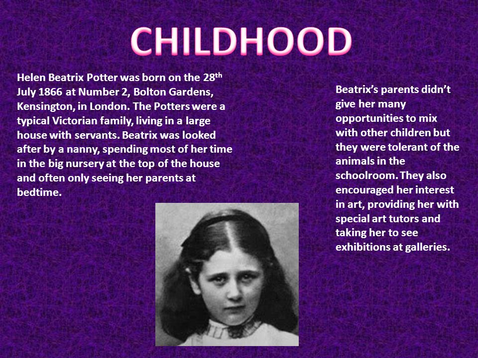 Helen Beatrix Potter was born on the 28 th July 1866 at Number 2, Bolton Gardens, Kensington, in London.