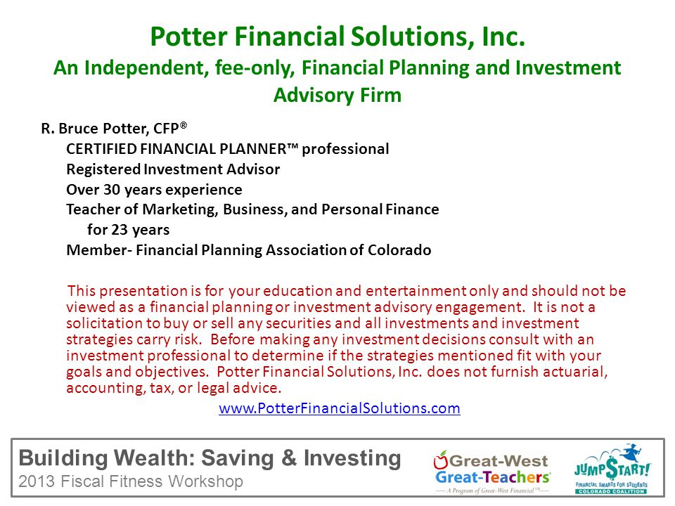Building Wealth: Saving & Investing 2013 Fiscal Fitness Workshop Potter Financial Solutions, Inc.