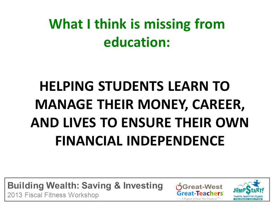 Building Wealth: Saving & Investing 2013 Fiscal Fitness Workshop What I think is missing from education: HELPING STUDENTS LEARN TO MANAGE THEIR MONEY, CAREER, AND LIVES TO ENSURE THEIR OWN FINANCIAL INDEPENDENCE