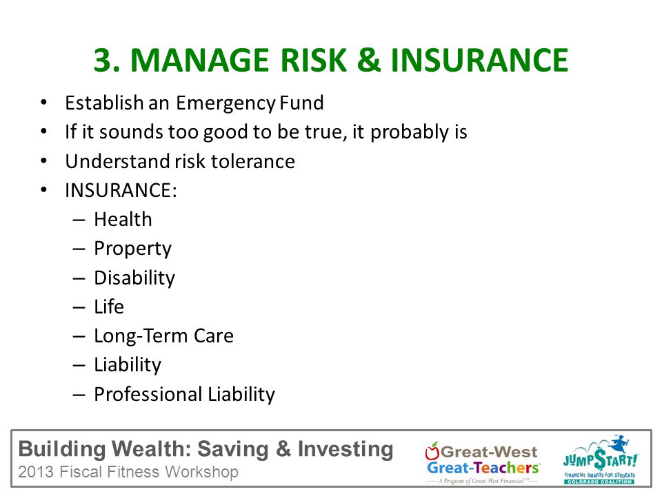Building Wealth: Saving & Investing 2013 Fiscal Fitness Workshop Establish an Emergency Fund If it sounds too good to be true, it probably is Understand risk tolerance INSURANCE: – Health – Property – Disability – Life – Long-Term Care – Liability – Professional Liability 3.