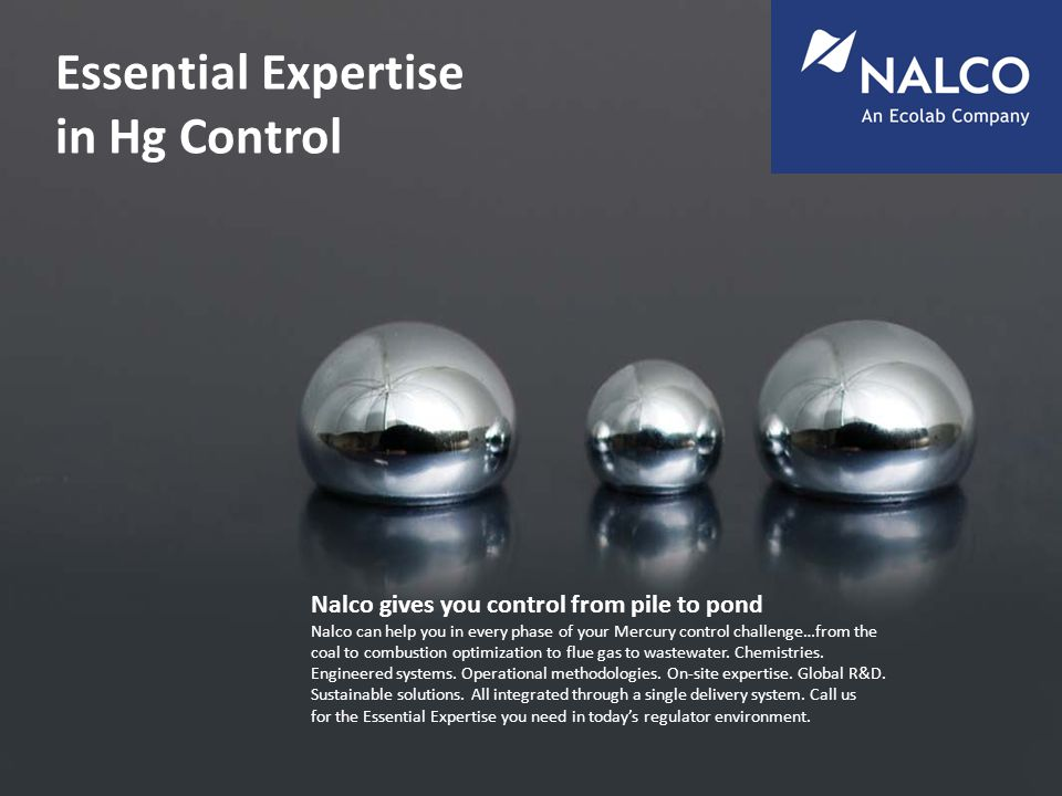 Essential Expertise in Hg Control Nalco gives you control from pile to pond Nalco can help you in every phase of your Mercury control challenge…from the coal to combustion optimization to flue gas to wastewater.