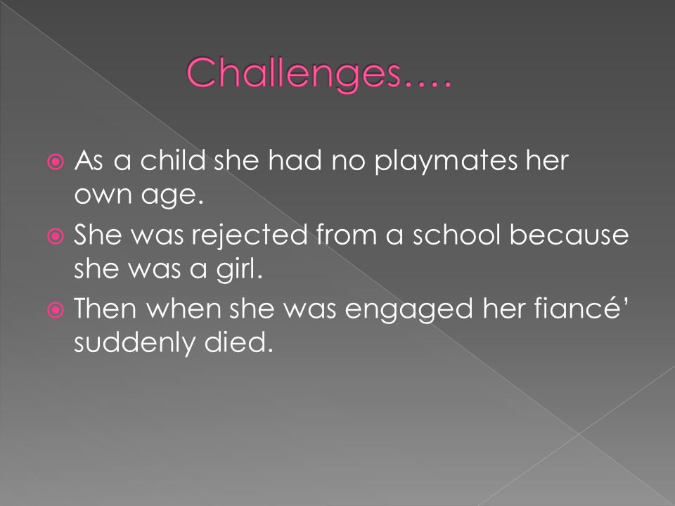 AAs a child she had no playmates her own age. SShe was rejected from a school because she was a girl. TThen when she was engaged her fiancé' sud