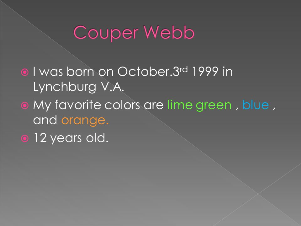  I was born on October.3 rd 1999 in Lynchburg V.A.  My favorite colors are lime green, blue, and orange.  12 years old.