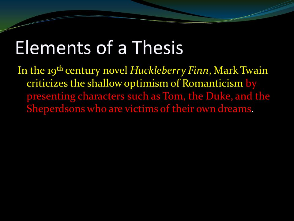 Elements of a Thesis In the 19 th century novel Huckleberry Finn, Mark Twain criticizes the shallow optimism of Romanticism by presenting characters such as Tom, the Duke, and the Sheperdsons who are victims of their own dreams.