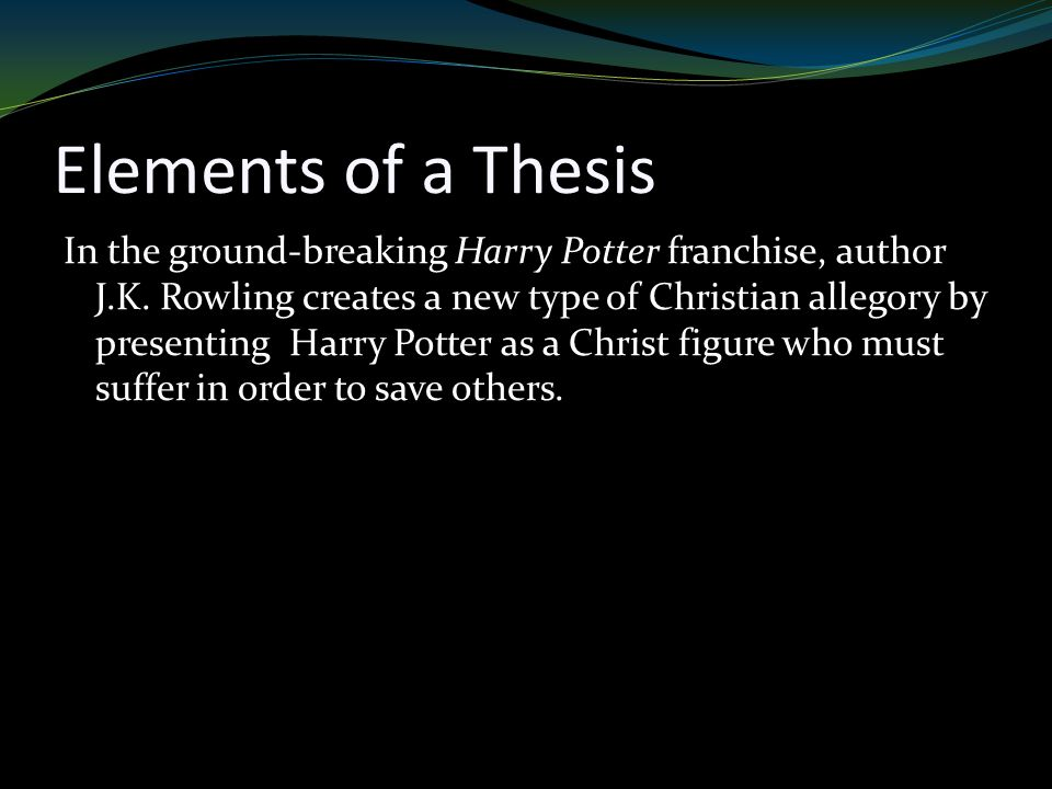 Elements of a Thesis In the ground-breaking Harry Potter franchise, author J.K.