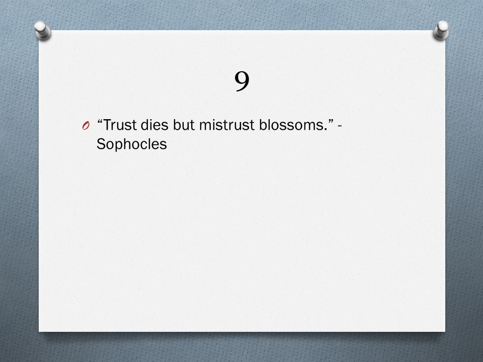 9 O Trust dies but mistrust blossoms. - Sophocles