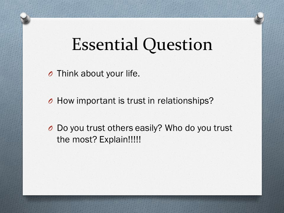 Essential Question O Think about your life. O How important is trust in relationships.