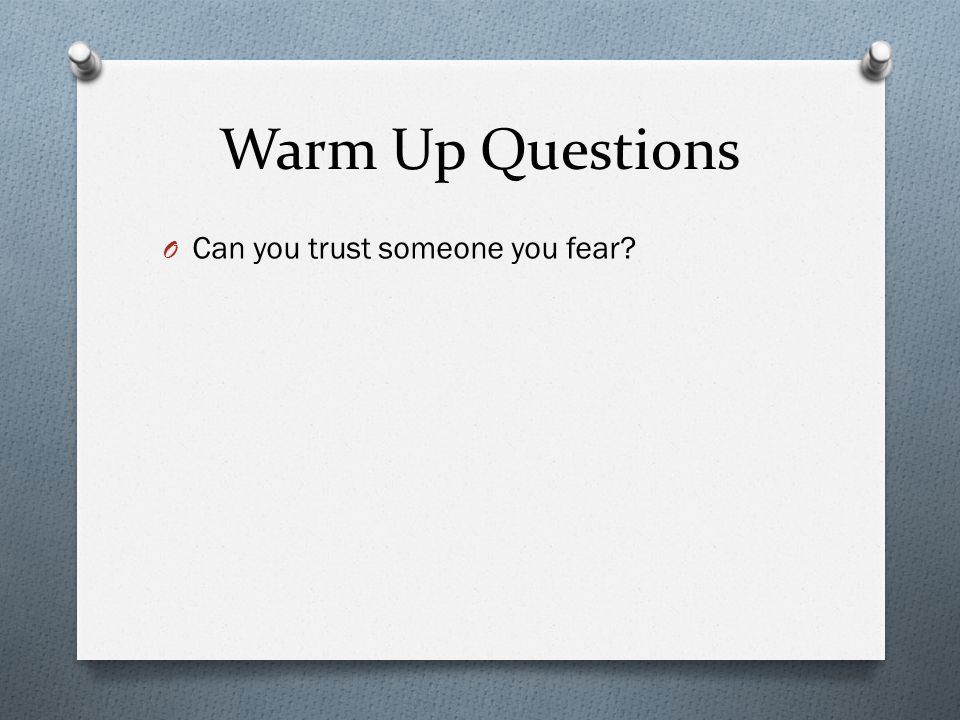 Warm Up Questions O Can you trust someone you fear