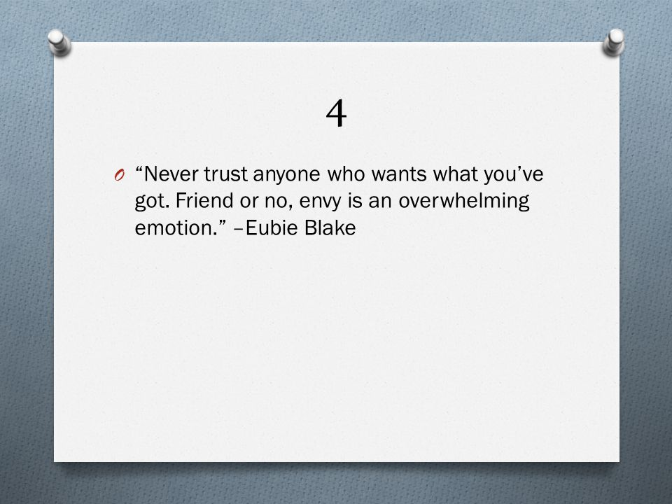 4 O Never trust anyone who wants what you've got.