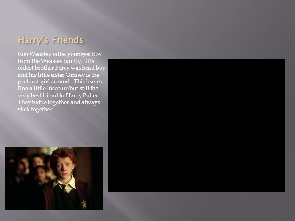 Harry's Friends Ron Weasley is the youngest boy from the Weasley family.