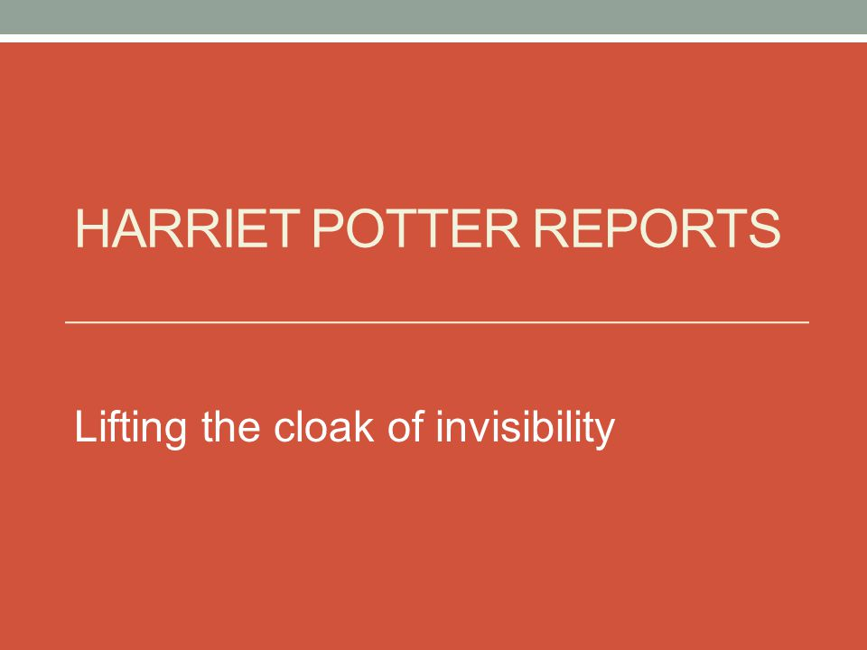 HARRIET POTTER REPORTS Lifting the cloak of invisibility