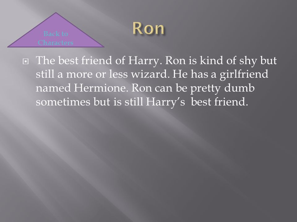  The best friend of Harry. Ron is kind of shy but still a more or less wizard.