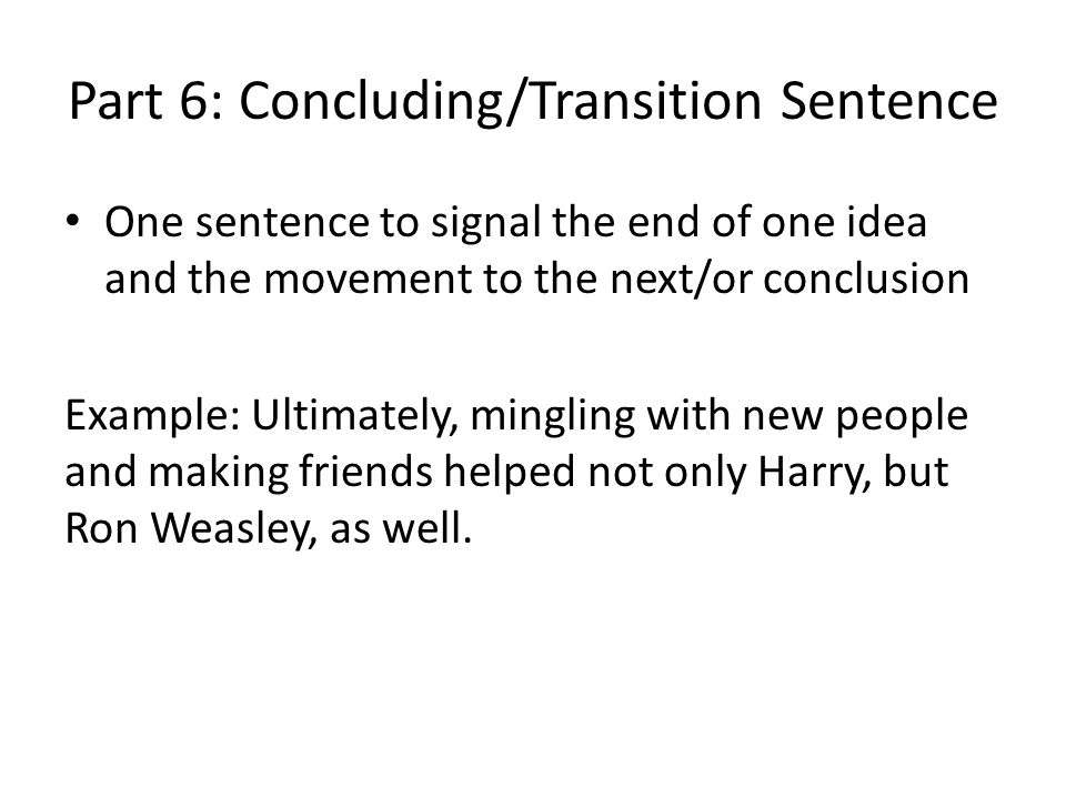 Part 6: Concluding/Transition Sentence One sentence to signal the end of one idea and the movement to the next/or conclusion Example: Ultimately, ming