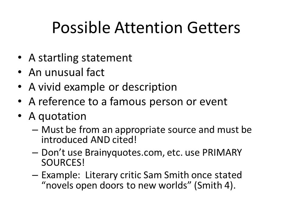 Possible Attention Getters A startling statement An unusual fact A vivid example or description A reference to a famous person or event A quotation – Must be from an appropriate source and must be introduced AND cited.
