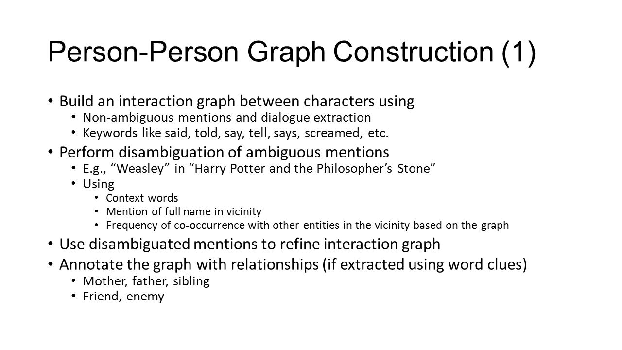Person-Person Graph Construction (1) Build an interaction graph between characters using Non-ambiguous mentions and dialogue extraction Keywords like said, told, say, tell, says, screamed, etc.