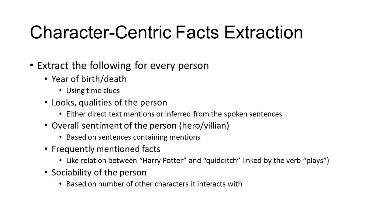 Character-Centric Facts Extraction Extract the following for every person Year of birth/death Using time clues Looks, qualities of the person Either direct text mentions or inferred from the spoken sentences Overall sentiment of the person (hero/villian) Based on sentences containing mentions Frequently mentioned facts Like relation between Harry Potter and quidditch linked by the verb plays ) Sociability of the person Based on number of other characters it interacts with