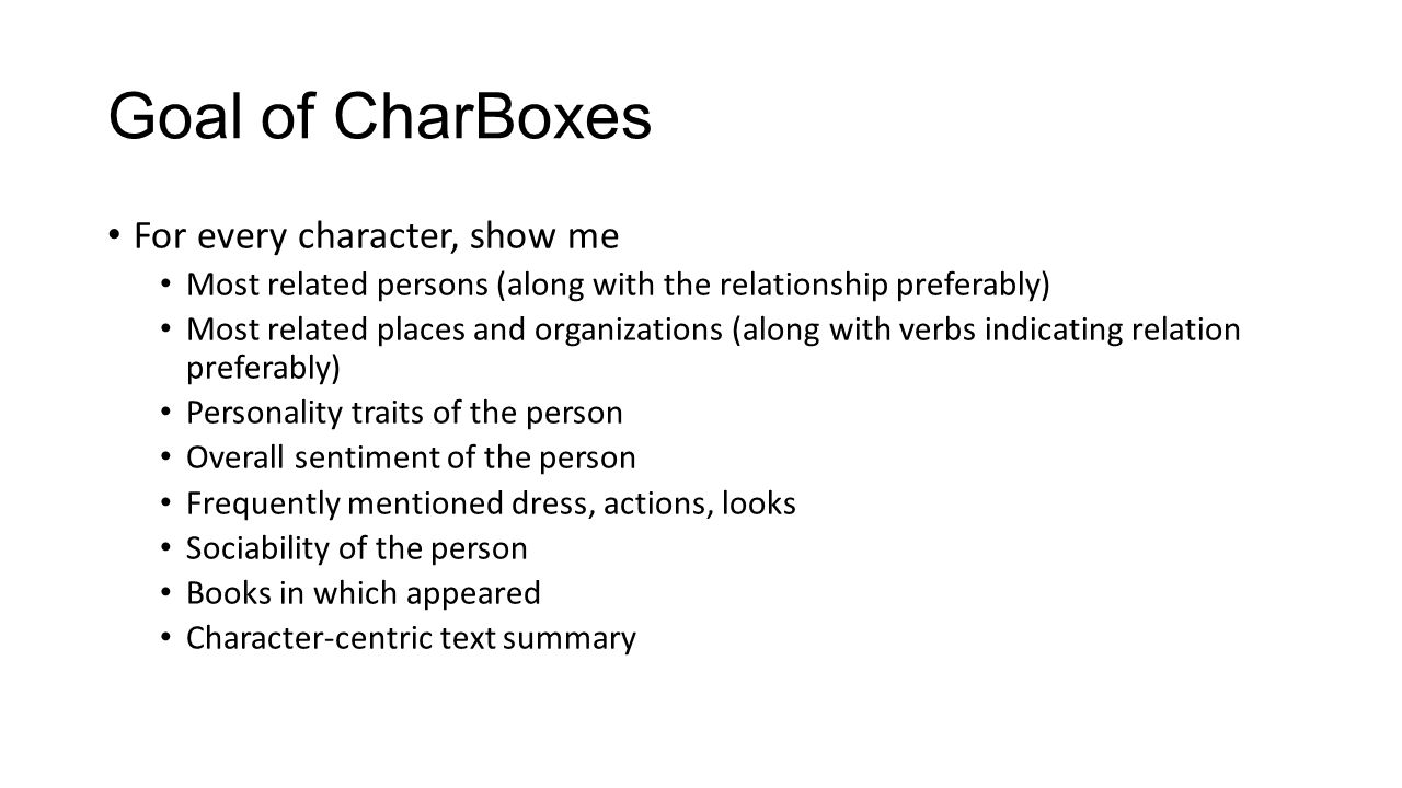 Goal of CharBoxes For every character, show me Most related persons (along with the relationship preferably) Most related places and organizations (along with verbs indicating relation preferably) Personality traits of the person Overall sentiment of the person Frequently mentioned dress, actions, looks Sociability of the person Books in which appeared Character-centric text summary