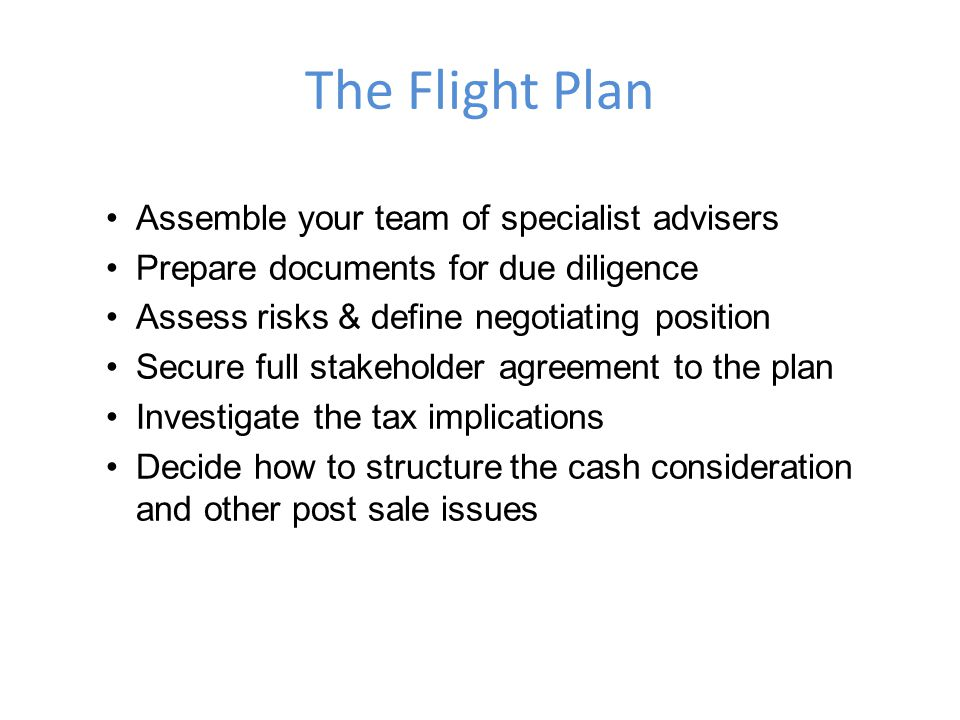 The Flight Plan Assemble your team of specialist advisers Prepare documents for due diligence Assess risks & define negotiating position Secure full stakeholder agreement to the plan Investigate the tax implications Decide how to structure the cash consideration and other post sale issues