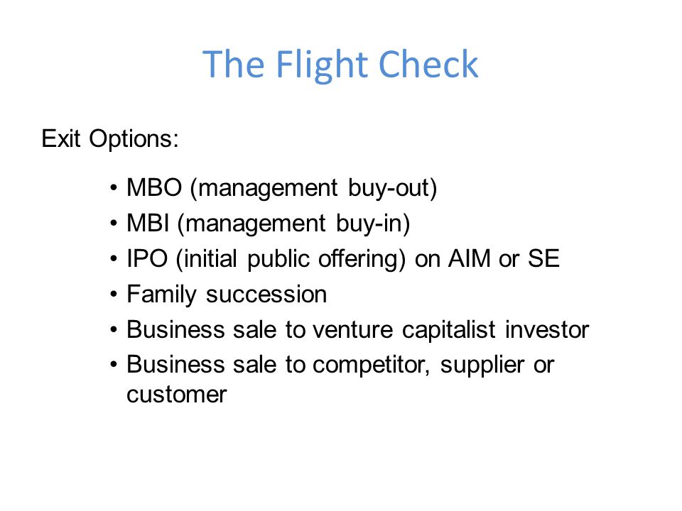 The Flight Check Exit Options: MBO (management buy-out) MBI (management buy-in) IPO (initial public offering) on AIM or SE Family succession Business sale to venture capitalist investor Business sale to competitor, supplier or customer