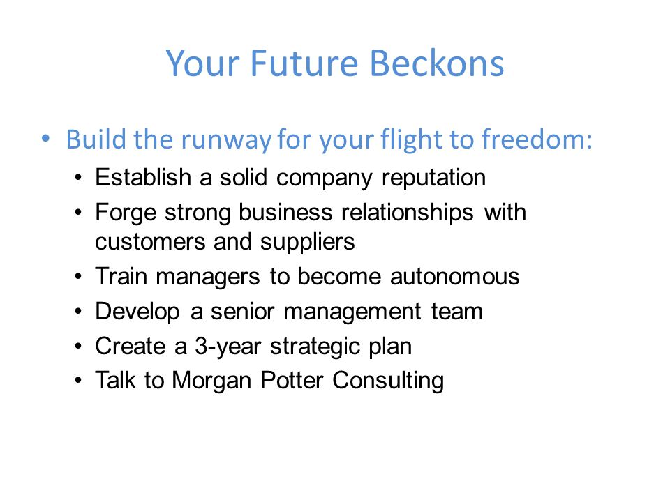 Your Future Beckons Build the runway for your flight to freedom: Establish a solid company reputation Forge strong business relationships with customers and suppliers Train managers to become autonomous Develop a senior management team Create a 3-year strategic plan Talk to Morgan Potter Consulting