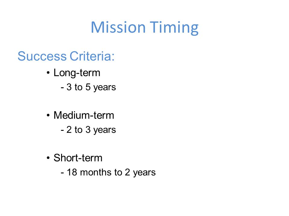 Mission Timing Success Criteria: Long-term - 3 to 5 years Medium-term - 2 to 3 years Short-term - 18 months to 2 years