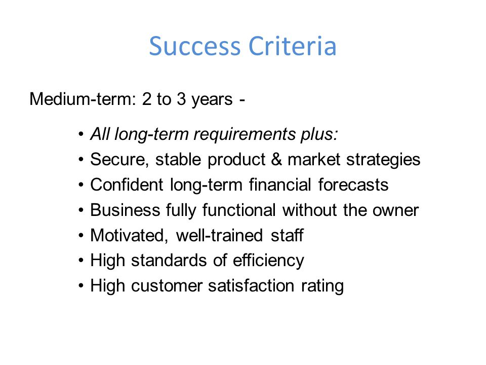 Success Criteria Medium-term: 2 to 3 years - All long-term requirements plus: Secure, stable product & market strategies Confident long-term financial forecasts Business fully functional without the owner Motivated, well-trained staff High standards of efficiency High customer satisfaction rating