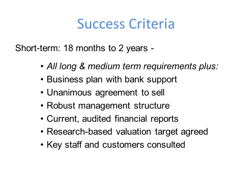 Success Criteria Short-term: 18 months to 2 years - All long & medium term requirements plus: Business plan with bank support Unanimous agreement to sell Robust management structure Current, audited financial reports Research-based valuation target agreed Key staff and customers consulted