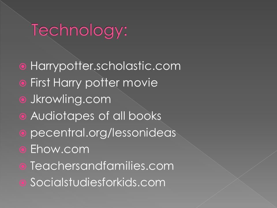  Harrypotter.scholastic.com  First Harry potter movie  Jkrowling.com  Audiotapes of all books  pecentral.org/lessonideas  Ehow.com  Teachersandfamilies.com  Socialstudiesforkids.com