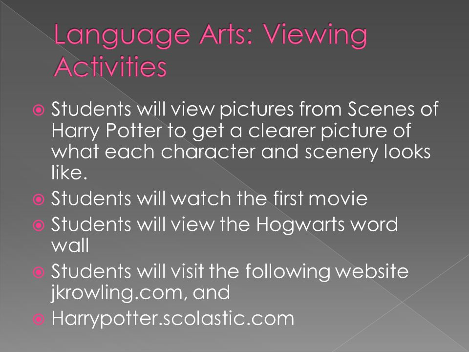  Students will view a painting of their favorite scene of the book and write about it in journal  Students will go online to find pictures of their favorite character to add to journal  Students will view art work done by other students of a their patronus animal  Students will create a Hogwarts word wall