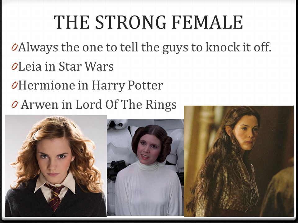 THE STRONG FEMALE 0 Always the one to tell the guys to knock it off. 0 Leia in Star Wars 0 Hermione in Harry Potter 0 Arwen in Lord Of The Rings