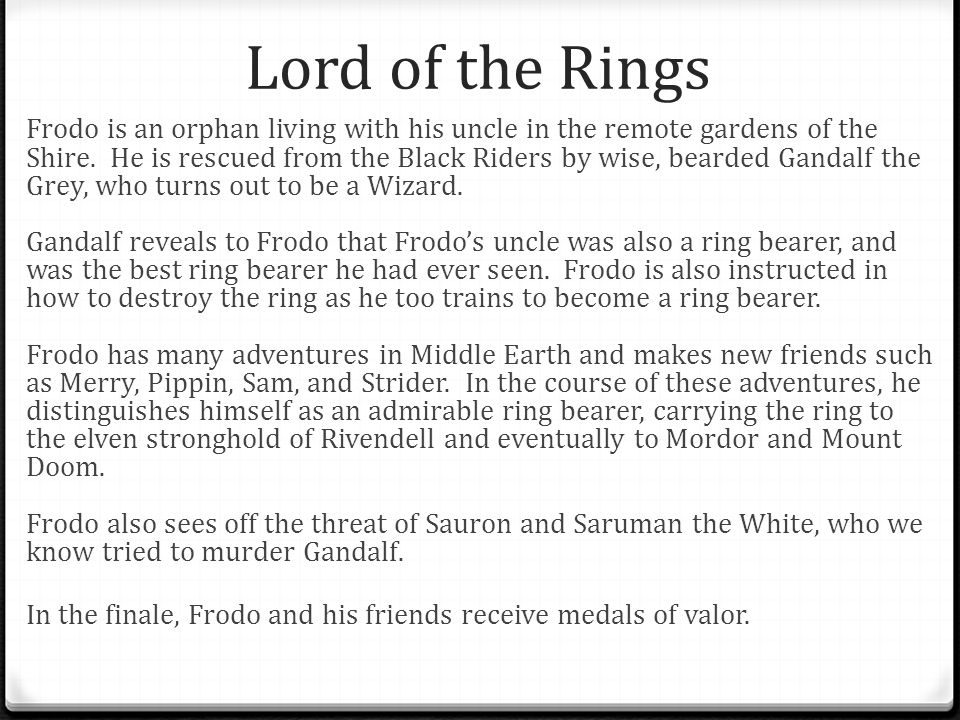 Lord of the Rings Frodo is an orphan living with his uncle in the remote gardens of the Shire. He is rescued from the Black Riders by wise, bearded Ga
