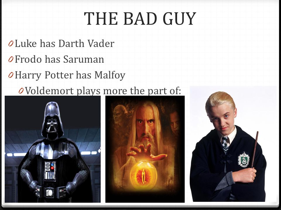 THE BAD GUY 0 Luke has Darth Vader 0 Frodo has Saruman 0 Harry Potter has Malfoy 0 Voldemort plays more the part of: