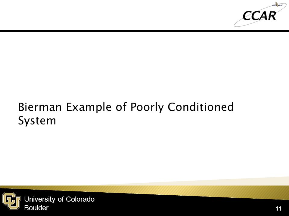 University of Colorado Boulder 11 Bierman Example of Poorly Conditioned System