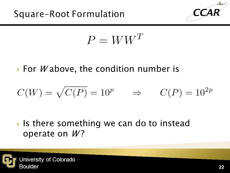 University of Colorado Boulder  For W above, the condition number is 22  Is there something we can do to instead operate on W ?