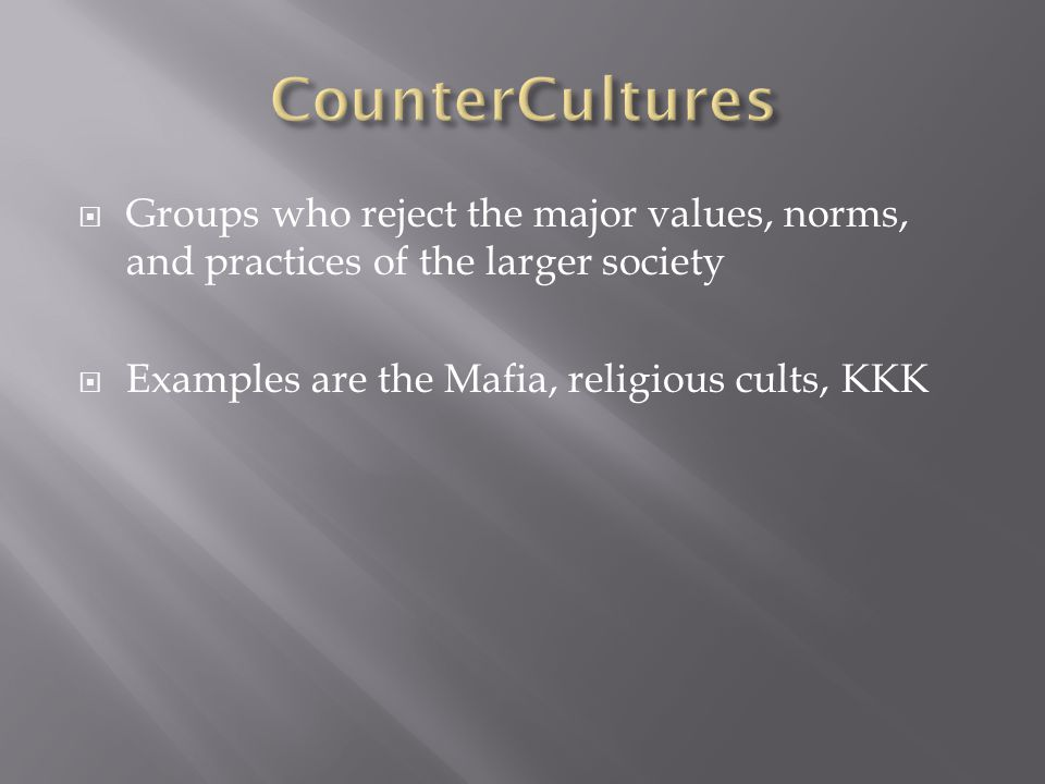  Groups who reject the major values, norms, and practices of the larger society  Examples are the Mafia, religious cults, KKK