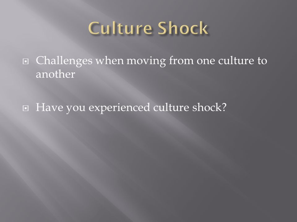  Challenges when moving from one culture to another  Have you experienced culture shock