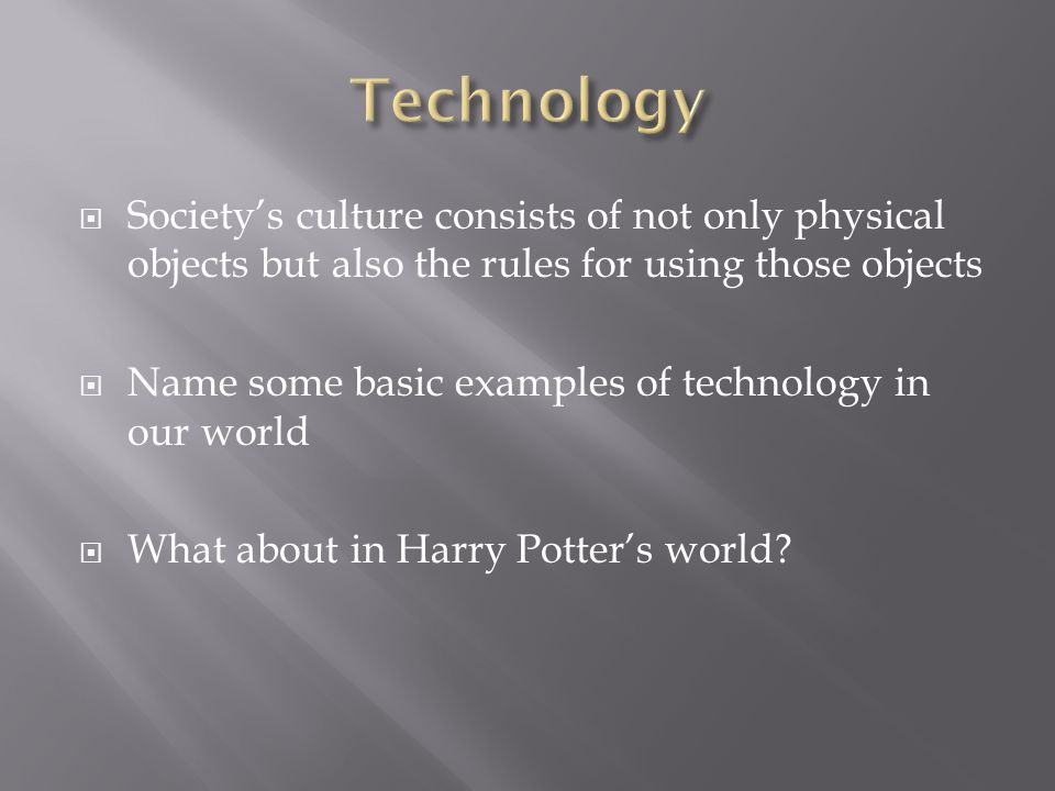  Society's culture consists of not only physical objects but also the rules for using those objects  Name some basic examples of technology in our world  What about in Harry Potter's world