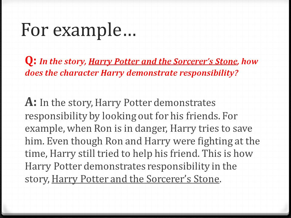 For example… Q: In the story, Harry Potter and the Sorcerer's Stone, how does the character Harry demonstrate responsibility? A: In the story, Harry P