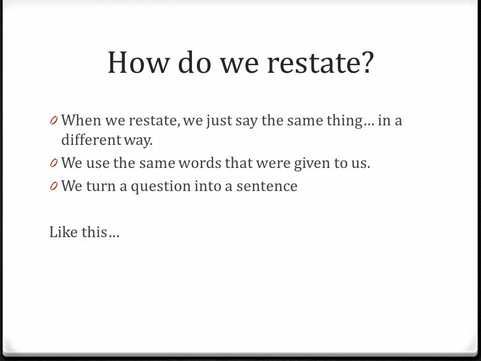 How do we restate? 0 When we restate, we just say the same thing… in a different way. 0 We use the same words that were given to us. 0 We turn a quest