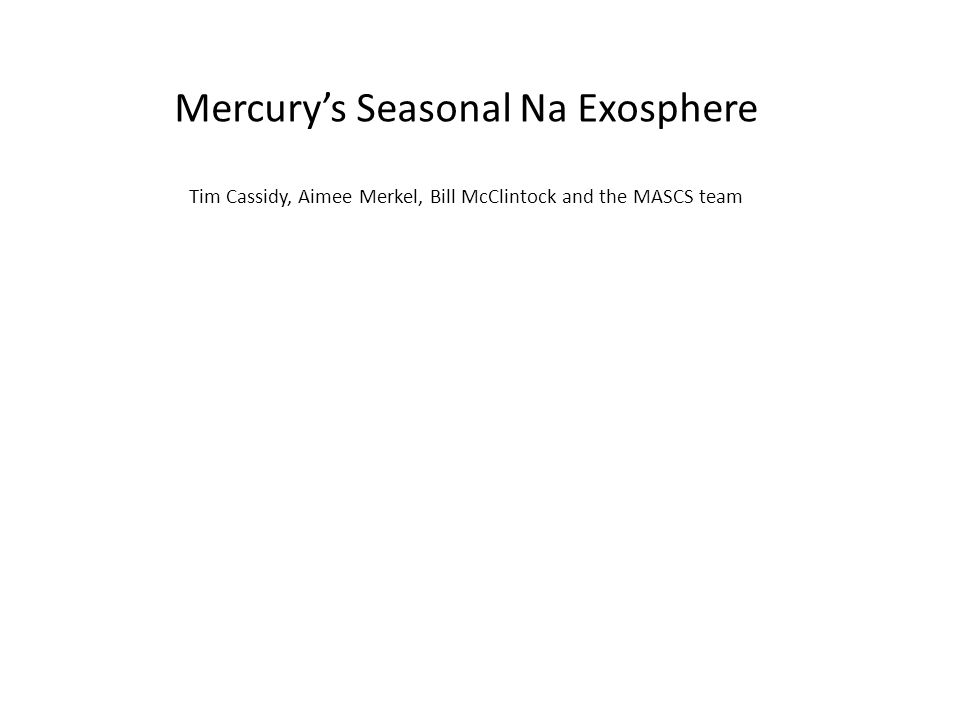 Mercury's Seasonal Na Exosphere Tim Cassidy, Aimee Merkel, Bill McClintock and the MASCS team