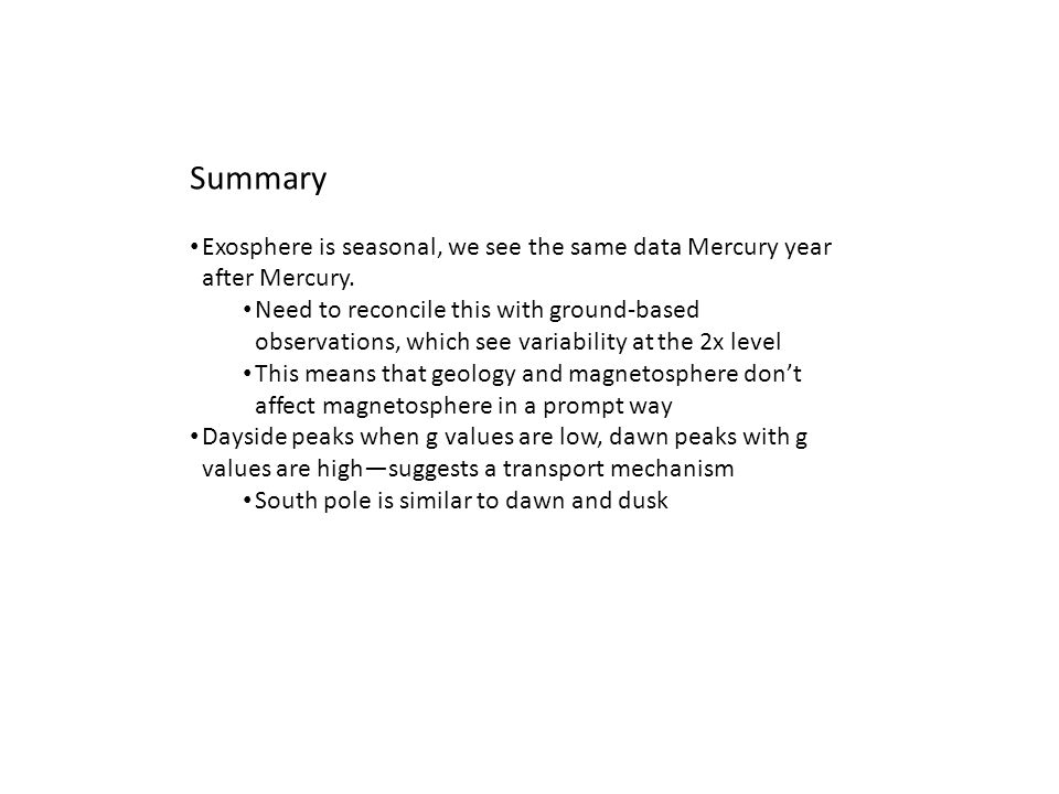 Summary Exosphere is seasonal, we see the same data Mercury year after Mercury.