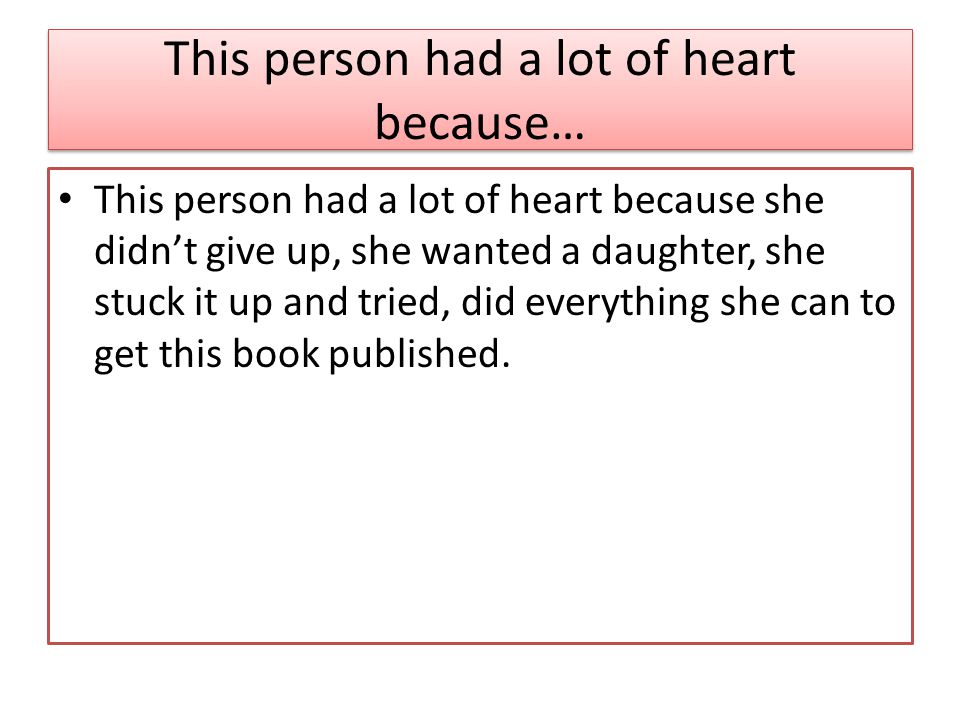 This person had a lot of heart because… This person had a lot of heart because she didn't give up, she wanted a daughter, she stuck it up and tried, did everything she can to get this book published.