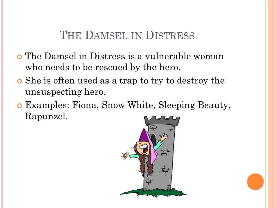 T HE D AMSEL IN D ISTRESS The Damsel in Distress is a vulnerable woman who needs to be rescued by the hero.