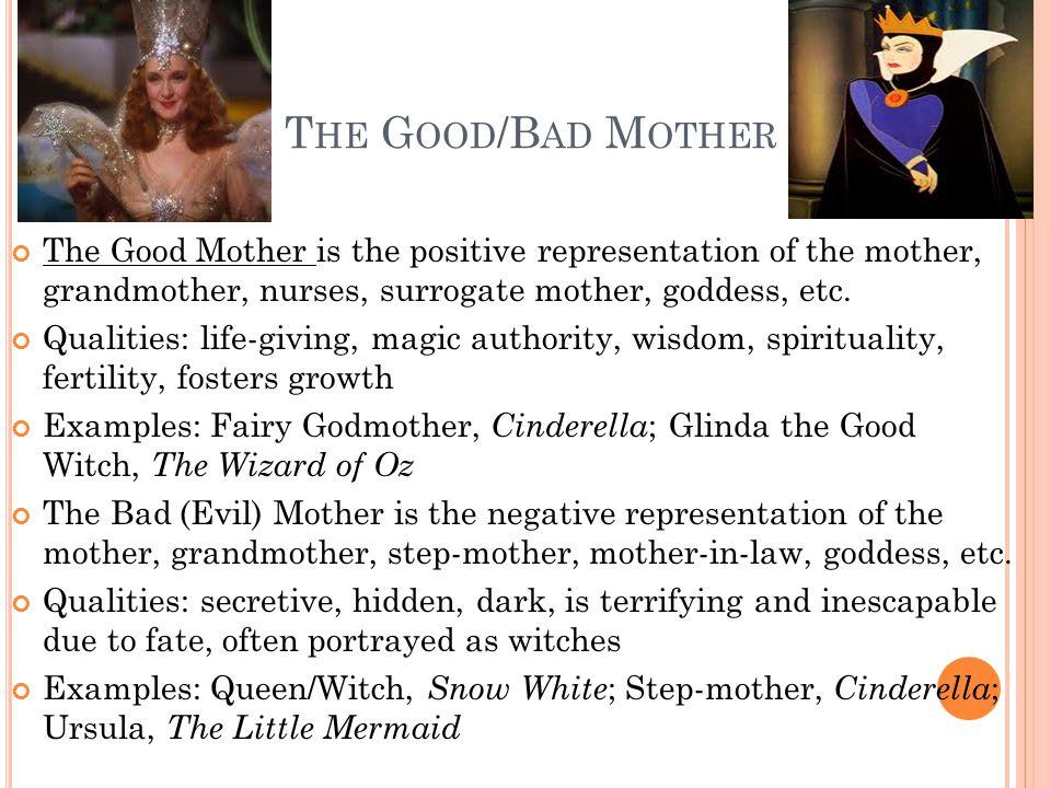 T HE G OOD /B AD M OTHER The Good Mother is the positive representation of the mother, grandmother, nurses, surrogate mother, goddess, etc. Qualities: