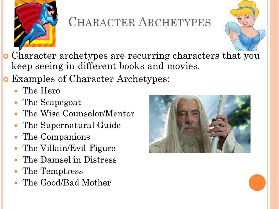 C HARACTER A RCHETYPES Character archetypes are recurring characters that you keep seeing in different books and movies. Examples of Character Archety