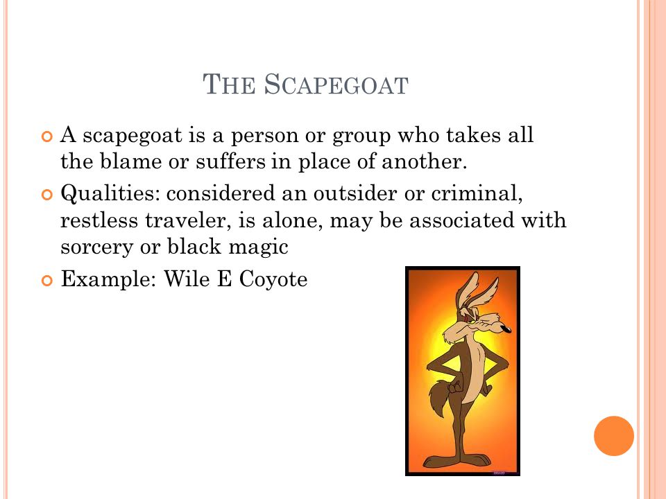 T HE S CAPEGOAT A scapegoat is a person or group who takes all the blame or suffers in place of another. Qualities: considered an outsider or criminal