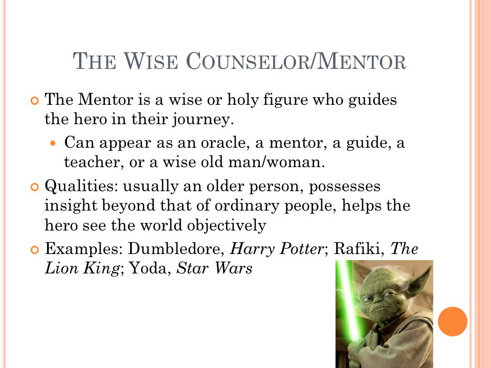 T HE W ISE C OUNSELOR /M ENTOR The Mentor is a wise or holy figure who guides the hero in their journey. Can appear as an oracle, a mentor, a guide, a
