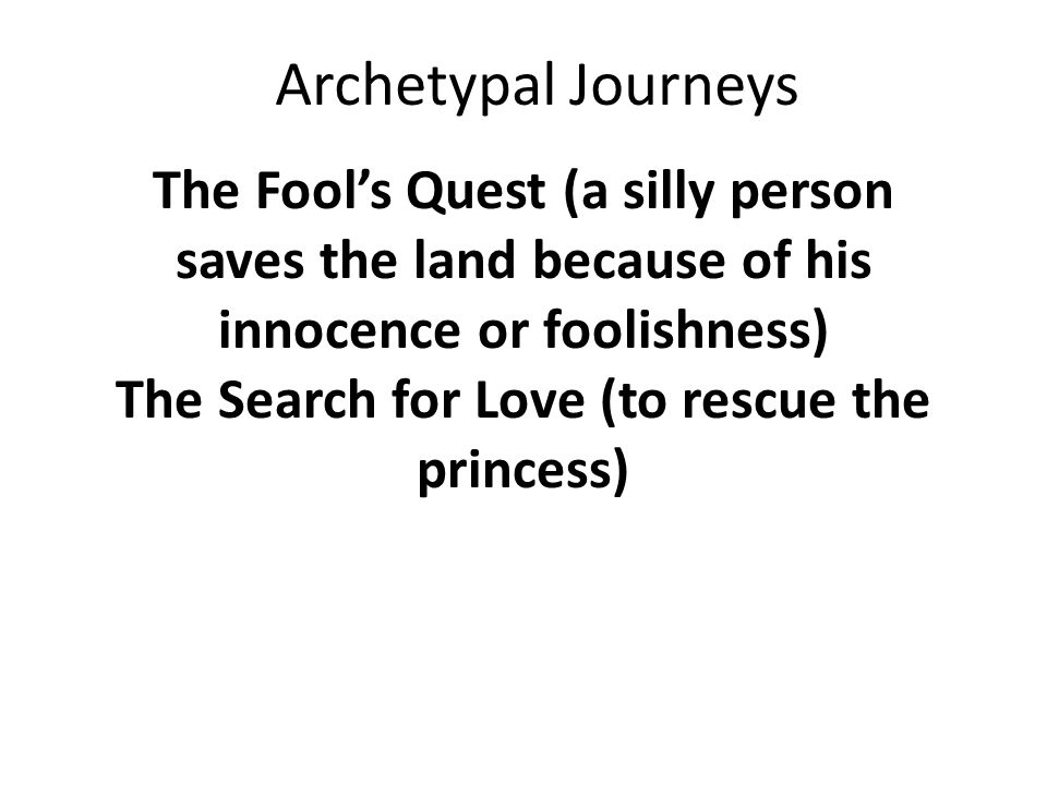 The Fool's Quest (a silly person saves the land because of his innocence or foolishness) The Search for Love (to rescue the princess) Archetypal Journeys