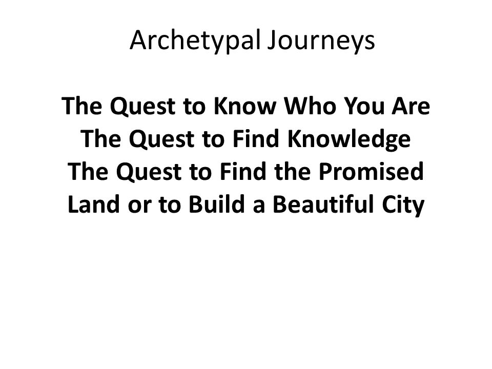 The Quest to Know Who You Are The Quest to Find Knowledge The Quest to Find the Promised Land or to Build a Beautiful City Archetypal Journeys