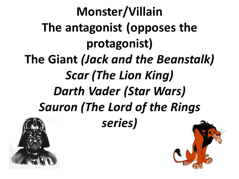 Monster/Villain The antagonist (opposes the protagonist) The Giant (Jack and the Beanstalk) Scar (The Lion King) Darth Vader (Star Wars) Sauron (The L
